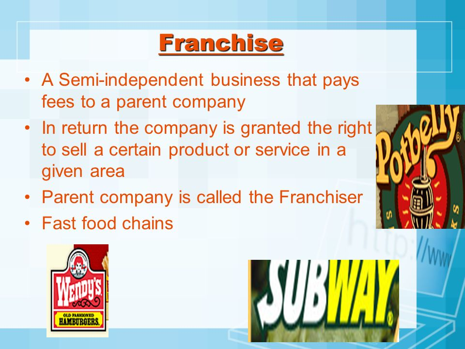 Franchise A Semi-independent business that pays fees to a parent company In return the company is granted the right to sell a certain product or servi