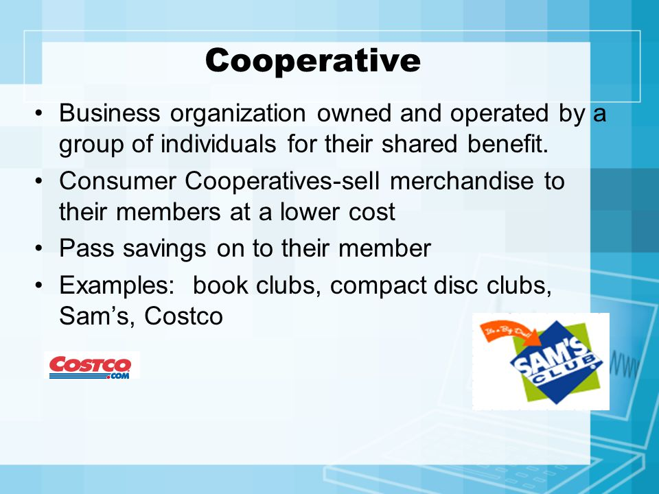 Cooperative Business organization owned and operated by a group of individuals for their shared benefit. Consumer Cooperatives-sell merchandise to the