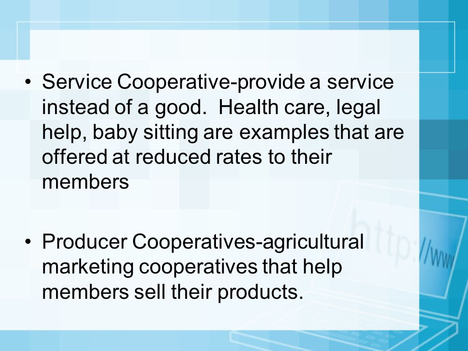 Service Cooperative-provide a service instead of a good. Health care, legal help, baby sitting are examples that are offered at reduced rates to their