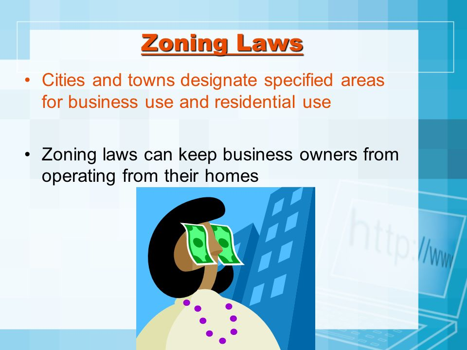 Zoning Laws Cities and towns designate specified areas for business use and residential use Zoning laws can keep business owners from operating from t
