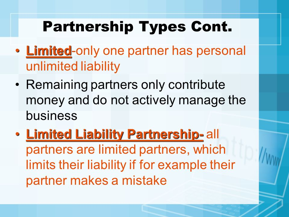 Partnership Types Cont. LimitedLimited-only one partner has personal unlimited liability Remaining partners only contribute money and do not actively