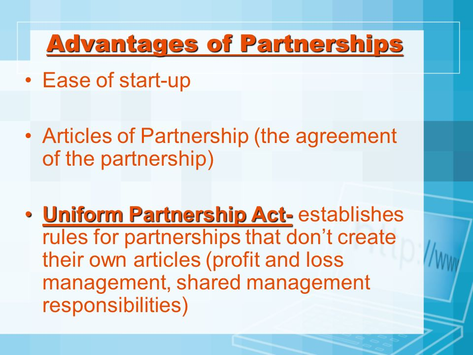 Advantages of Partnerships Ease of start-up Articles of Partnership (the agreement of the partnership) Uniform Partnership Act-Uniform Partnership Act