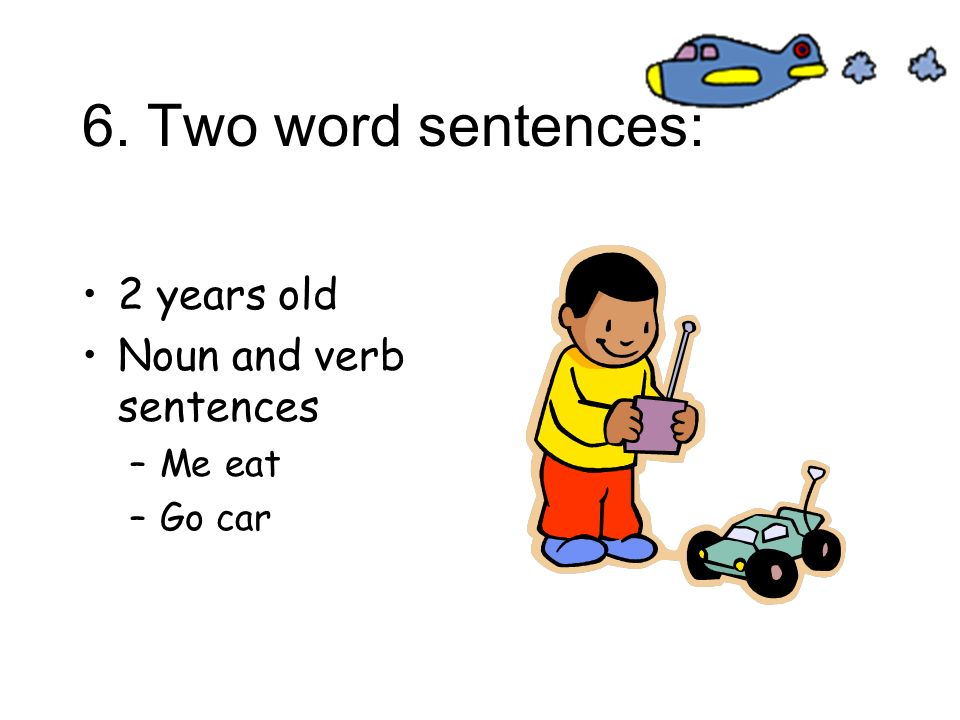 6. Two word sentences: 2 years old Noun and verb sentences –Me eat –Go car