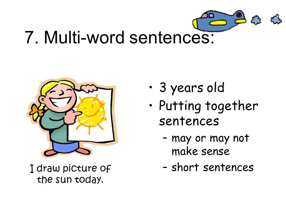 7. Multi-word sentences: 3 years old Putting together sentences –may or may not make sense –short sentences I draw picture of the sun today.