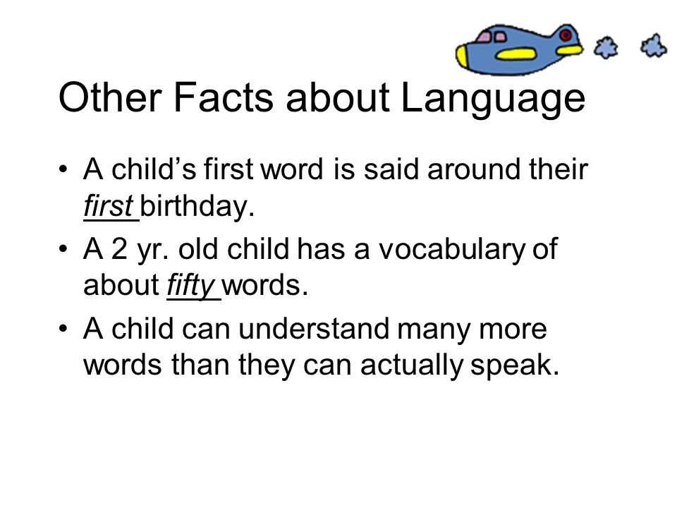 Other Facts about Language A childs first word is said around their first birthday. A 2 yr. old child has a vocabulary of about fifty words. A child c