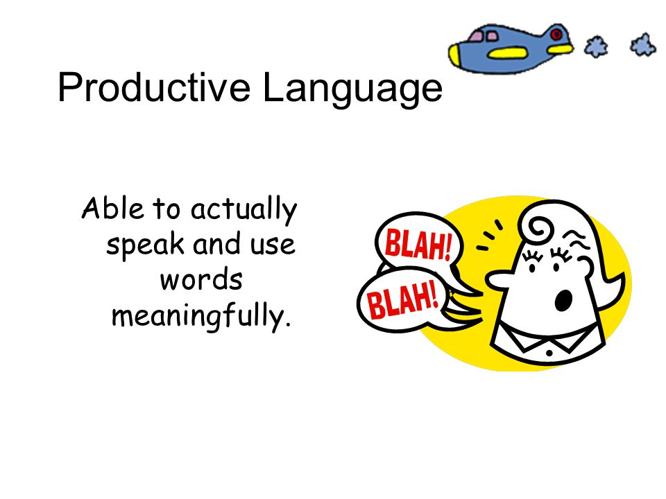 Productive Language Able to actually speak and use words meaningfully.