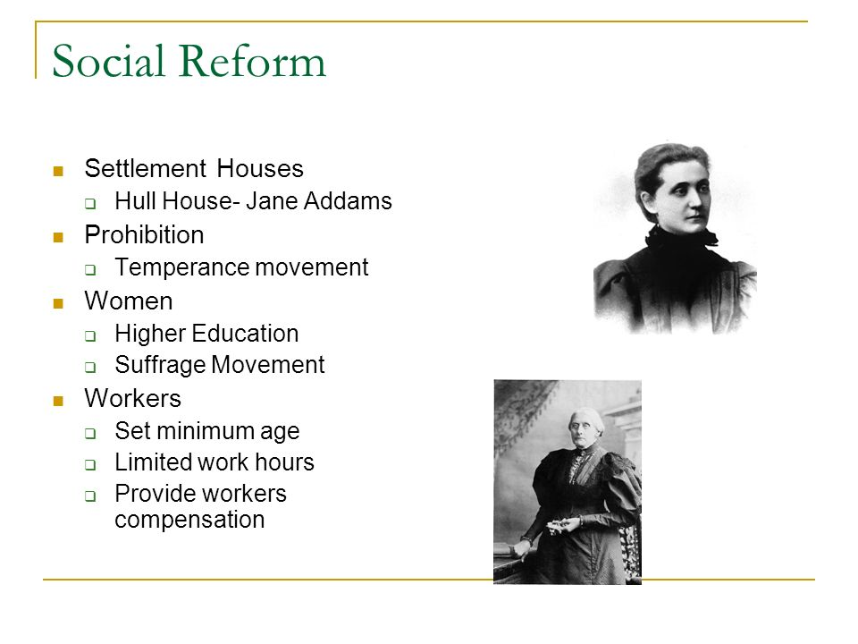 Social Reform Settlement Houses Hull House- Jane Addams Prohibition Temperance movement Women Higher Education Suffrage Movement Workers Set minimum a