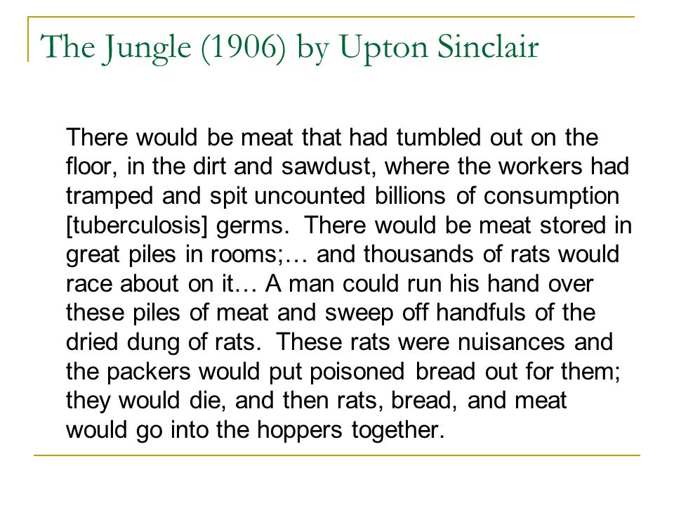 The Jungle (1906) by Upton Sinclair There would be meat that had tumbled out on the floor, in the dirt and sawdust, where the workers had tramped and