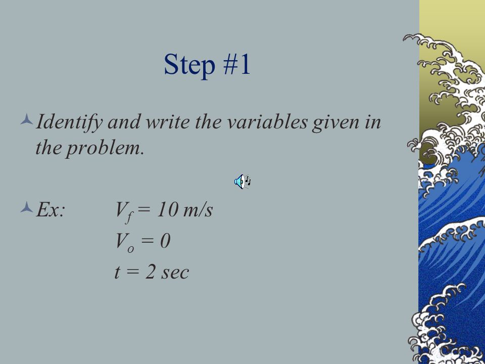 Step #1 Identify and write the variables given in the problem. Ex:V f = 10 m/s V o = 0 t = 2 sec