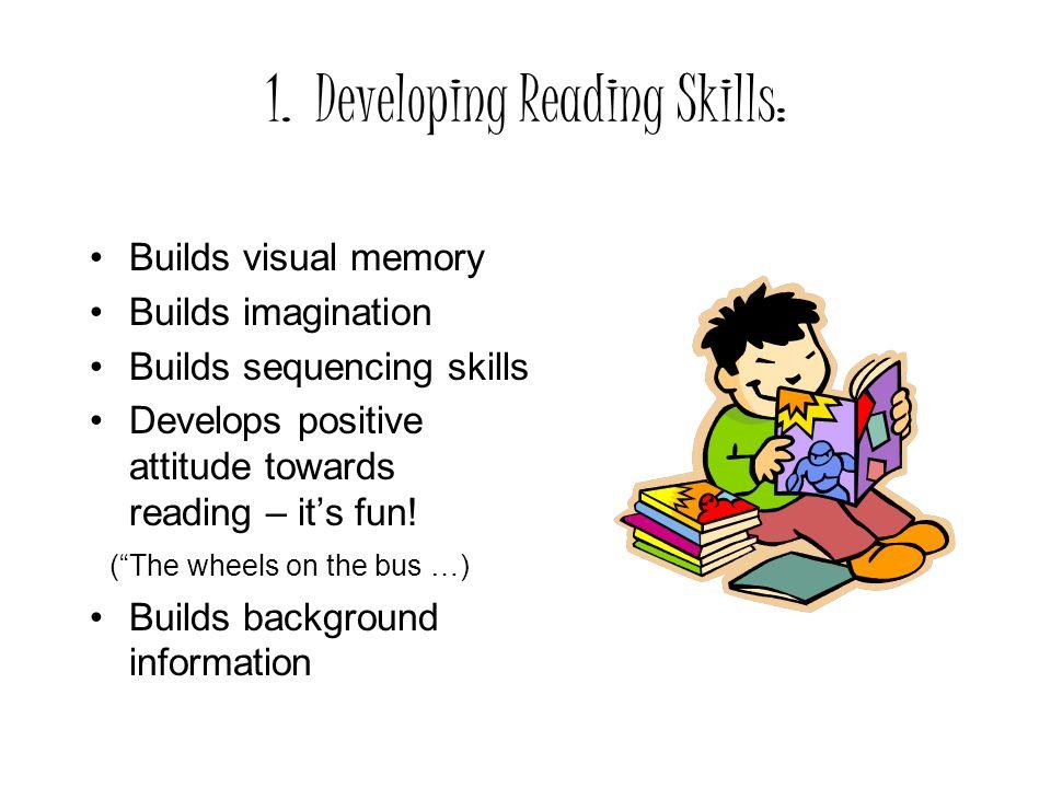1. Developing Reading Skills: Builds visual memory Builds imagination Builds sequencing skills Develops positive attitude towards reading – its fun! (