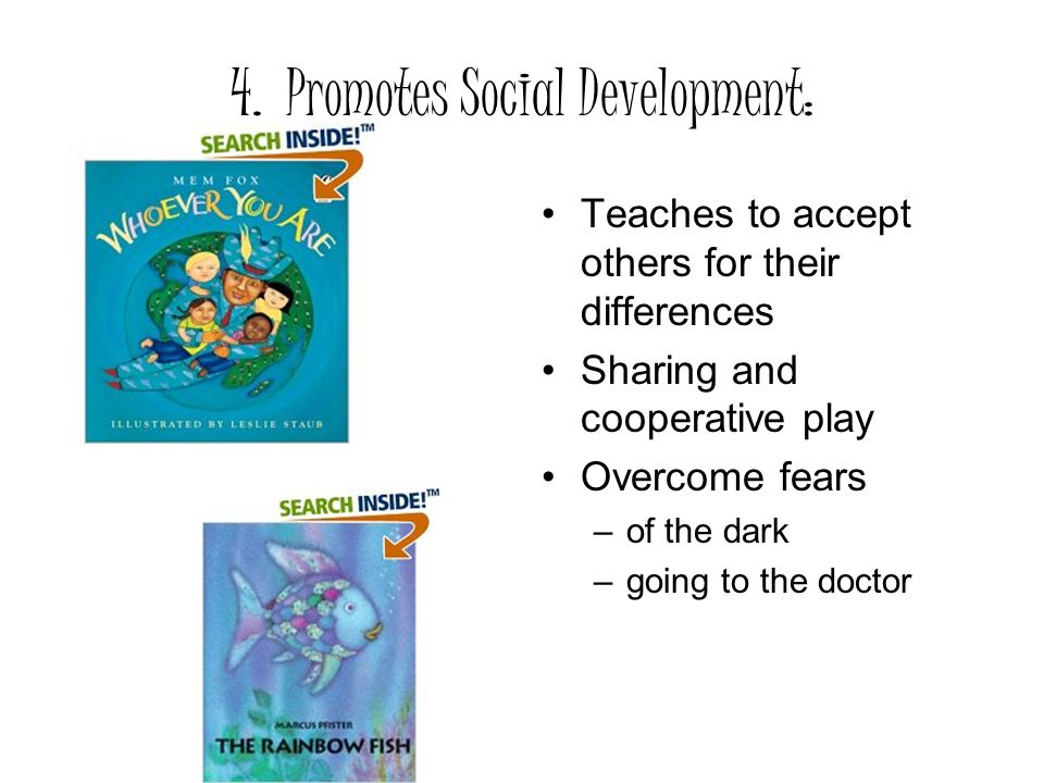 4. Promotes Social Development: Teaches to accept others for their differences Sharing and cooperative play Overcome fears –of the dark –going to the