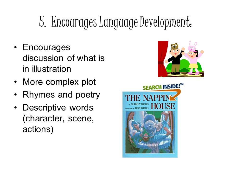 5. Encourages Language Development: Encourages discussion of what is in illustration More complex plot Rhymes and poetry Descriptive words (character,