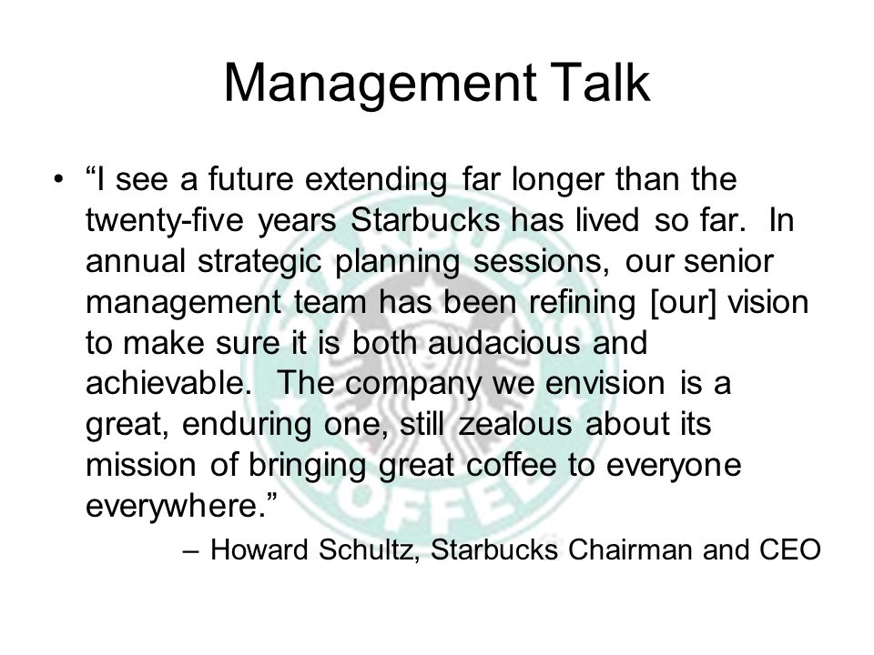 Management Talk I see a future extending far longer than the twenty-five years Starbucks has lived so far.