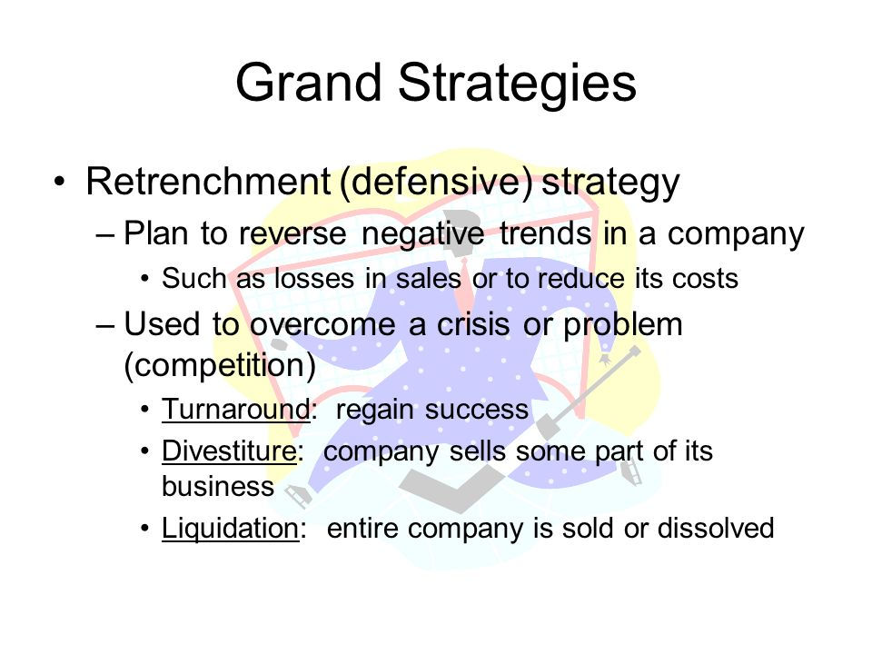 Grand Strategies Retrenchment (defensive) strategy –Plan to reverse negative trends in a company Such as losses in sales or to reduce its costs –Used to overcome a crisis or problem (competition) Turnaround: regain success Divestiture: company sells some part of its business Liquidation: entire company is sold or dissolved