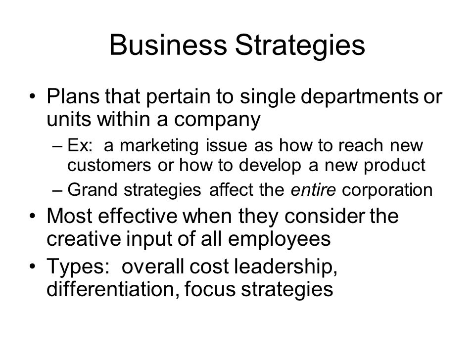 Business Strategies Plans that pertain to single departments or units within a company –Ex: a marketing issue as how to reach new customers or how to develop a new product –Grand strategies affect the entire corporation Most effective when they consider the creative input of all employees Types: overall cost leadership, differentiation, focus strategies