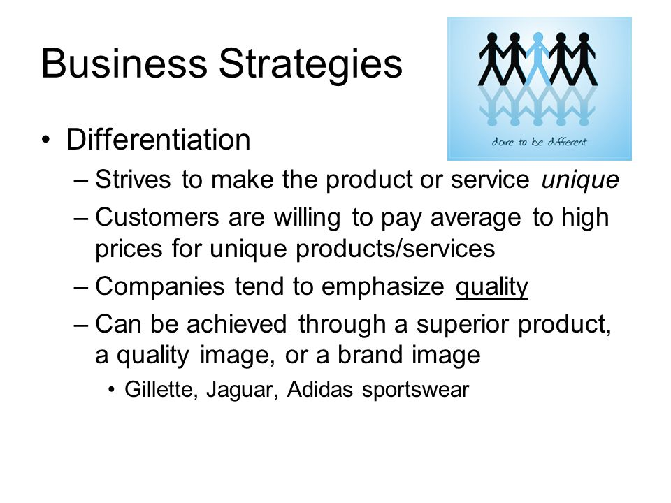 Business Strategies Differentiation –Strives to make the product or service unique –Customers are willing to pay average to high prices for unique products/services –Companies tend to emphasize quality –Can be achieved through a superior product, a quality image, or a brand image Gillette, Jaguar, Adidas sportswear
