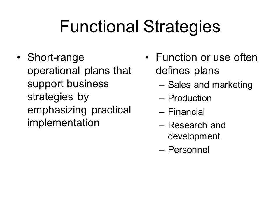 Functional Strategies Short-range operational plans that support business strategies by emphasizing practical implementation Function or use often defines plans –Sales and marketing –Production –Financial –Research and development –Personnel