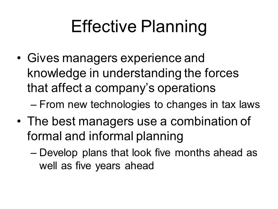 Effective Planning Gives managers experience and knowledge in understanding the forces that affect a companys operations –From new technologies to changes in tax laws The best managers use a combination of formal and informal planning –Develop plans that look five months ahead as well as five years ahead
