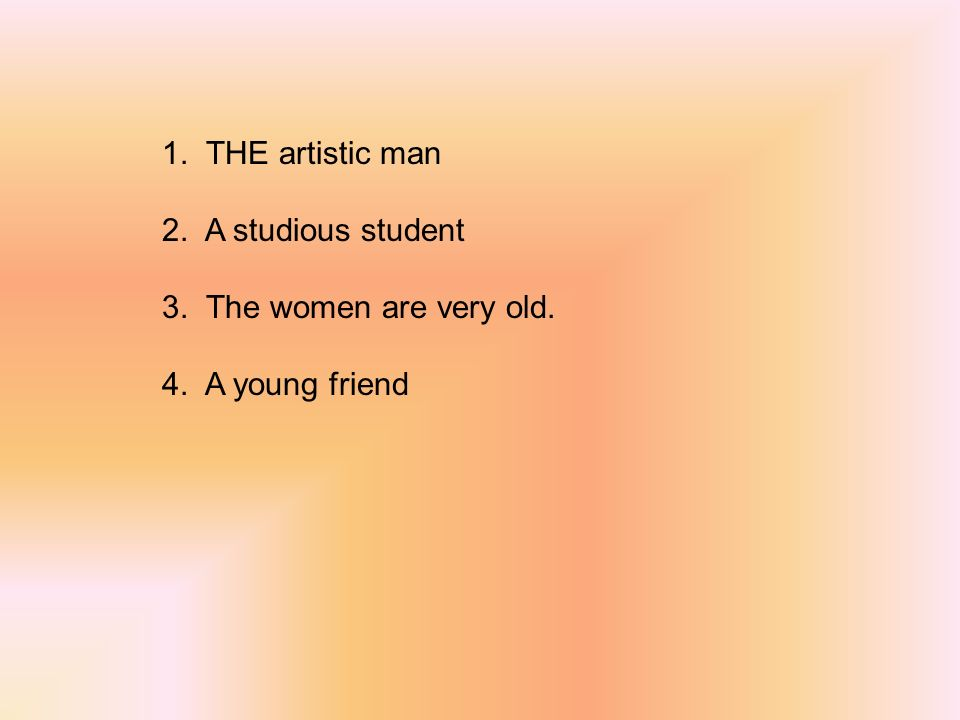 1. THE artistic man 2. A studious student 3. The women are very old. 4. A young friend
