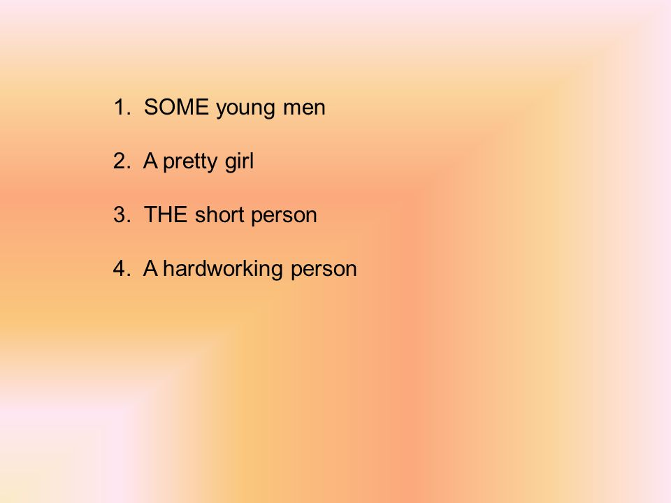 1. SOME young men 2. A pretty girl 3. THE short person 4. A hardworking person