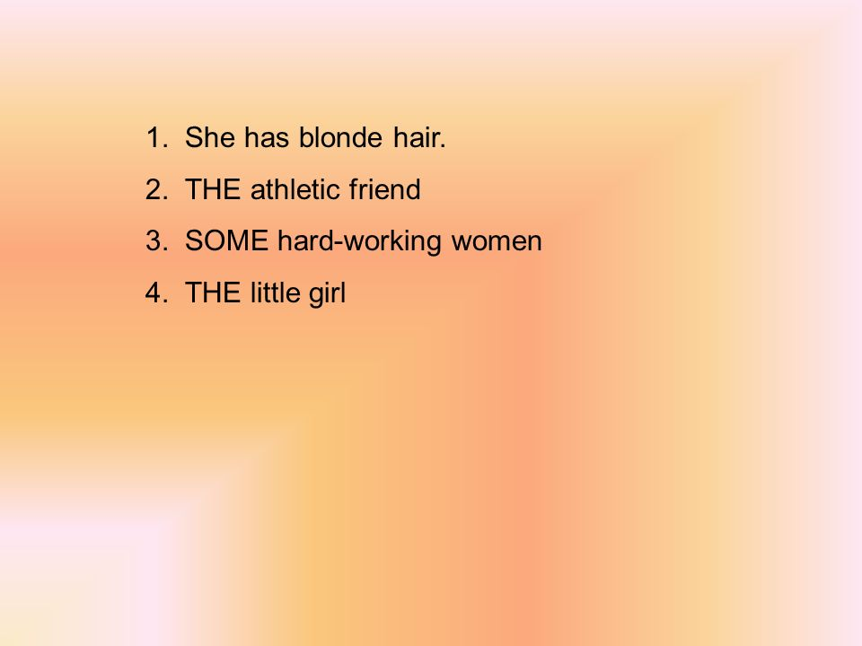 1. She has blonde hair. 2. THE athletic friend 3. SOME hard-working women 4. THE little girl