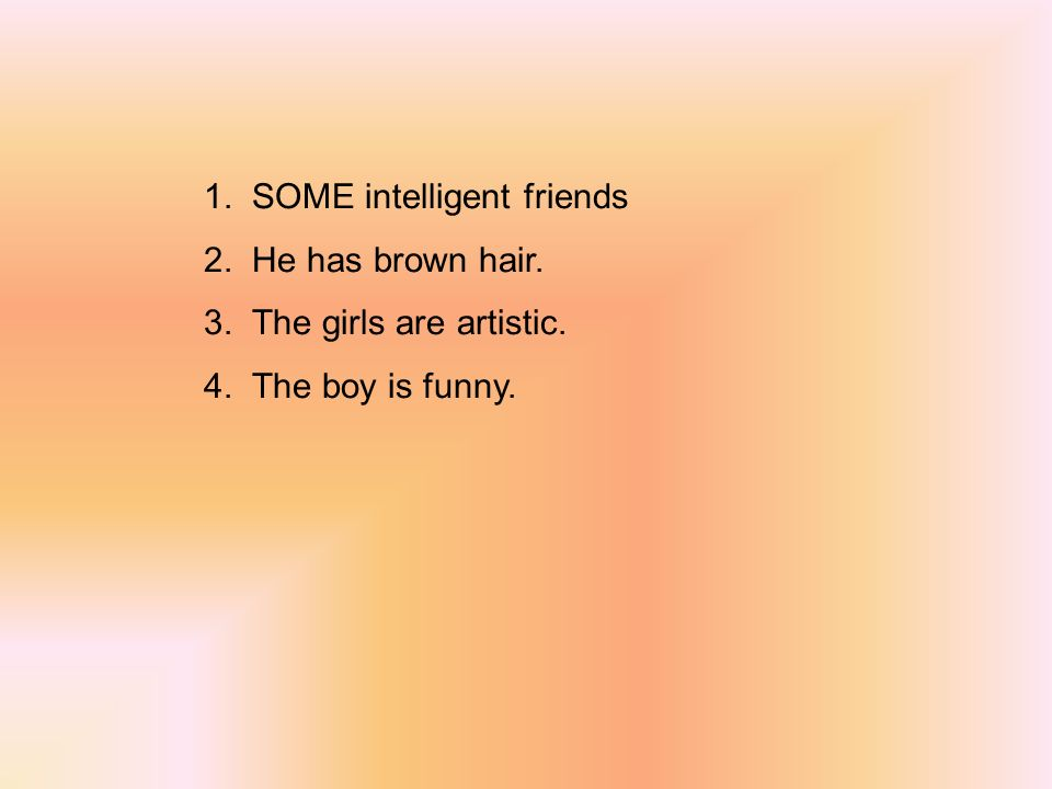 1. SOME intelligent friends 2. He has brown hair. 3. The girls are artistic. 4. The boy is funny.