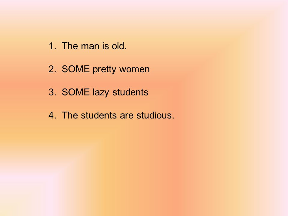 1. The man is old. 2. SOME pretty women 3. SOME lazy students 4. The students are studious.