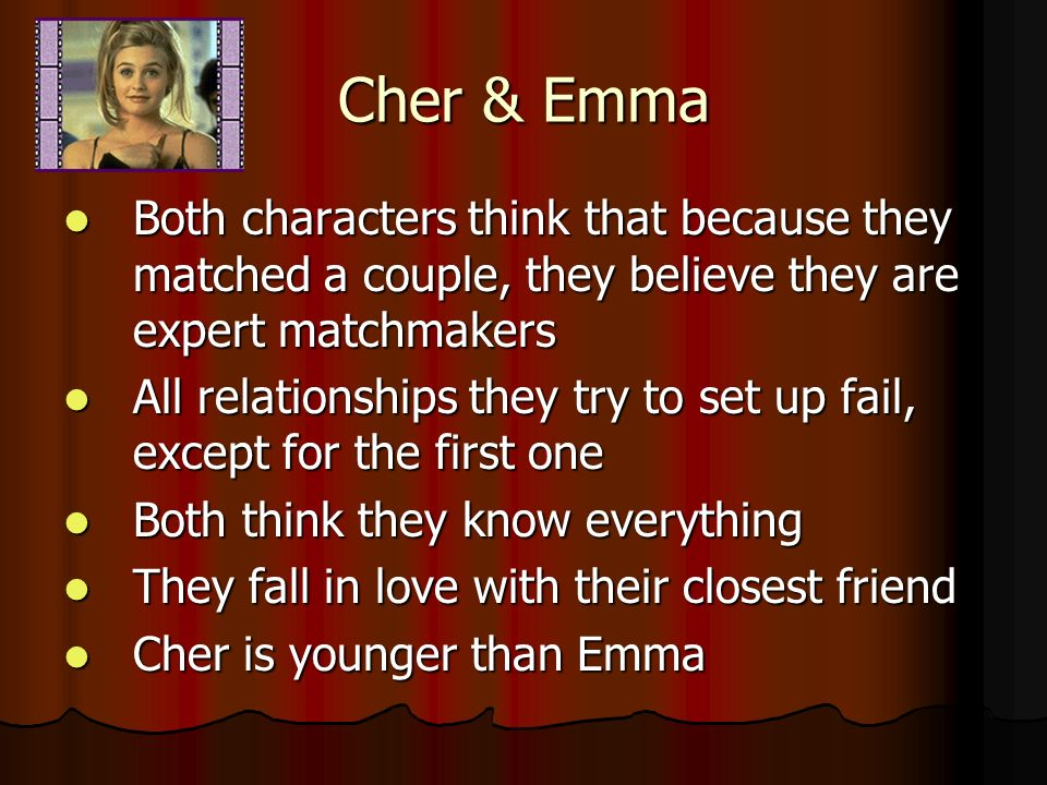 Cher & Emma Both characters think that because they matched a couple, they believe they are expert matchmakers Both characters think that because they matched a couple, they believe they are expert matchmakers All relationships they try to set up fail, except for the first one All relationships they try to set up fail, except for the first one Both think they know everything Both think they know everything They fall in love with their closest friend They fall in love with their closest friend Cher is younger than Emma Cher is younger than Emma