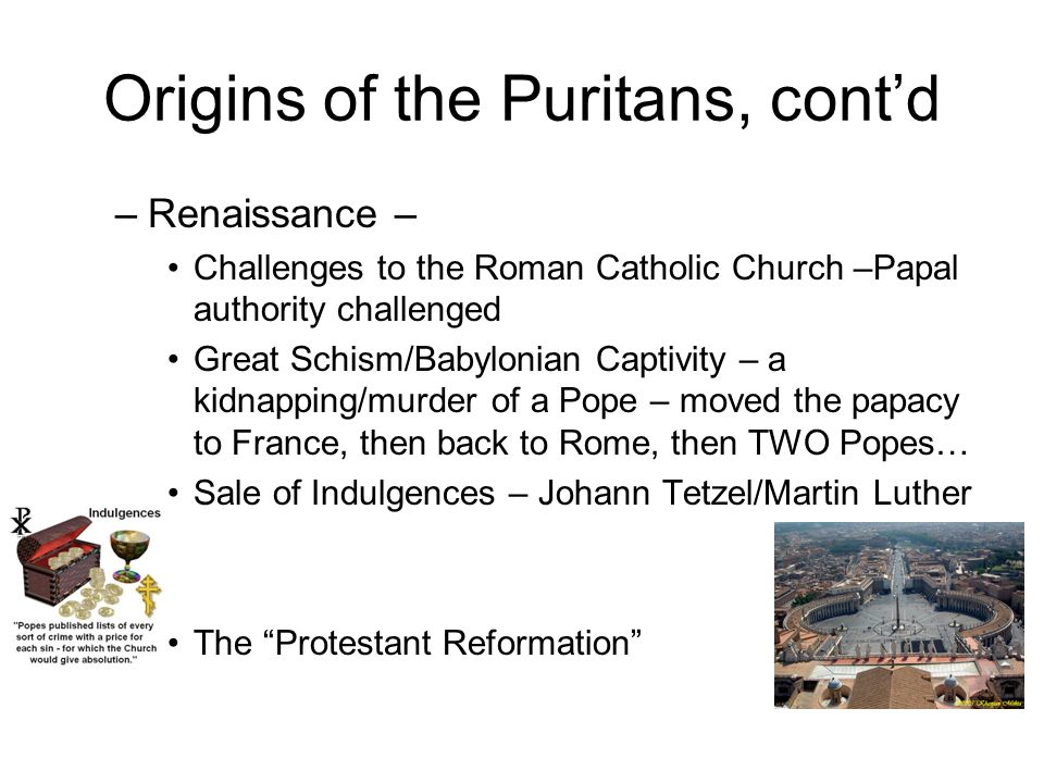 Religious Experience in Europe –Medieval – Roman Catholic Church Strong Centralized Papacy (Pope) – infallable Controlled all education – monasteries Power struggle with new national monarchies Worldly – seen as too concerned with material and political wealth From Where Did the Puritans Come?