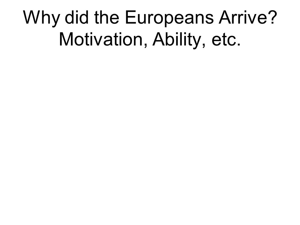 Why did the Europeans Arrive? Motivation, Ability, etc. Ships (sailing) – newer technology – maps, sextant, compass, astrolabe, Isabella & Ferdinand –