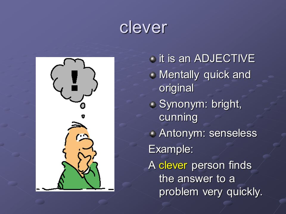 clever it is an ADJECTIVE Mentally quick and original Synonym: bright, cunning Antonym: senseless Example: A clever person finds the answer to a probl