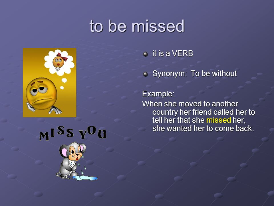 to be missed it is a VERB Synonym: To be without Example: When she moved to another country her friend called her to tell her that she missed her, she