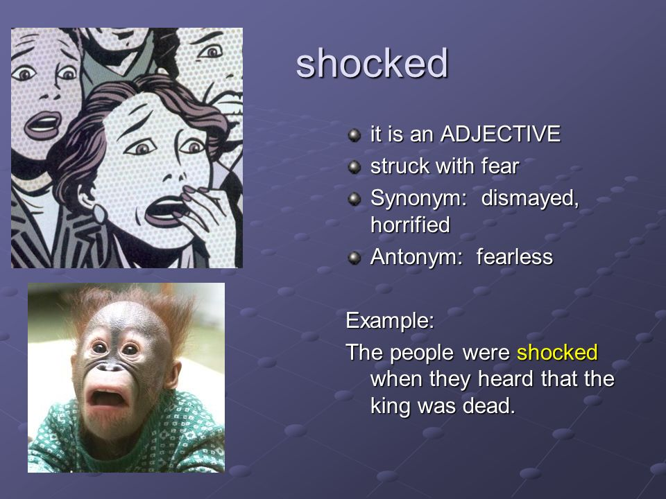 shocked shocked it is an ADJECTIVE struck with fear Synonym: dismayed, horrified Antonym: fearless Example: The people were shocked when they heard th