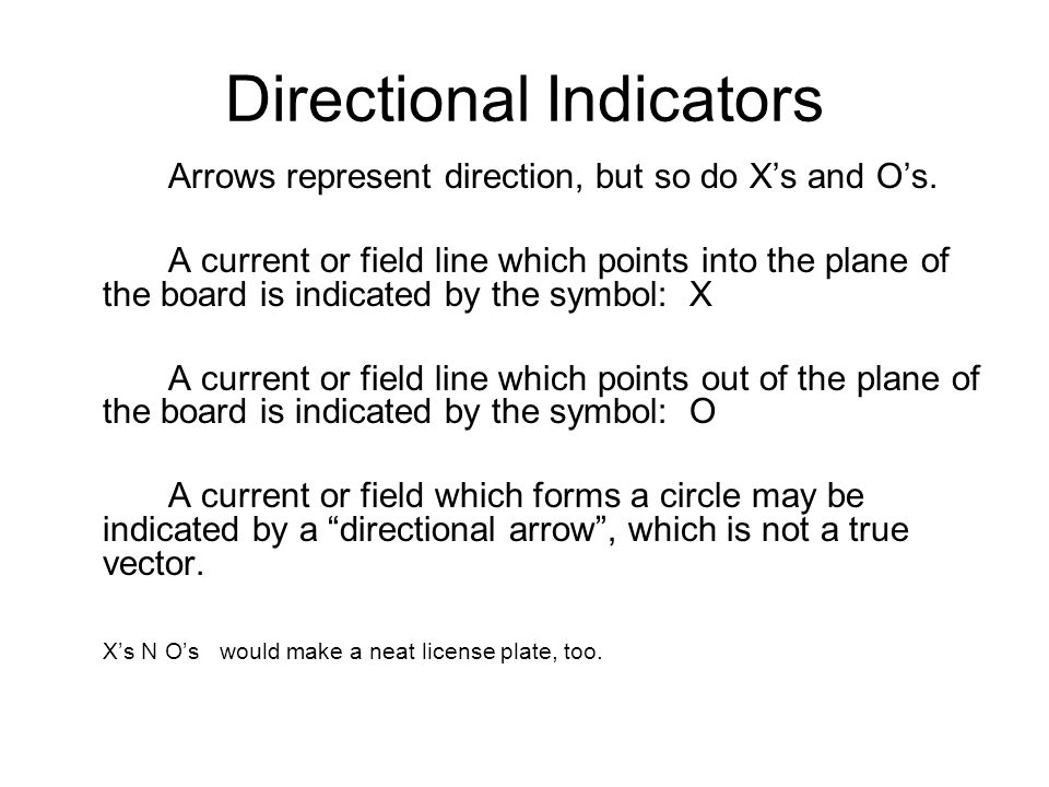 Directional Indicators Arrows represent direction, but so do Xs and Os. A current or field line which points into the plane of the board is indicated