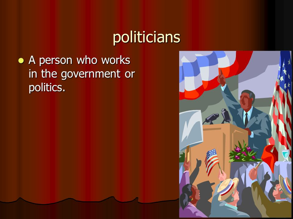 politicians A person who works in the government or politics.
