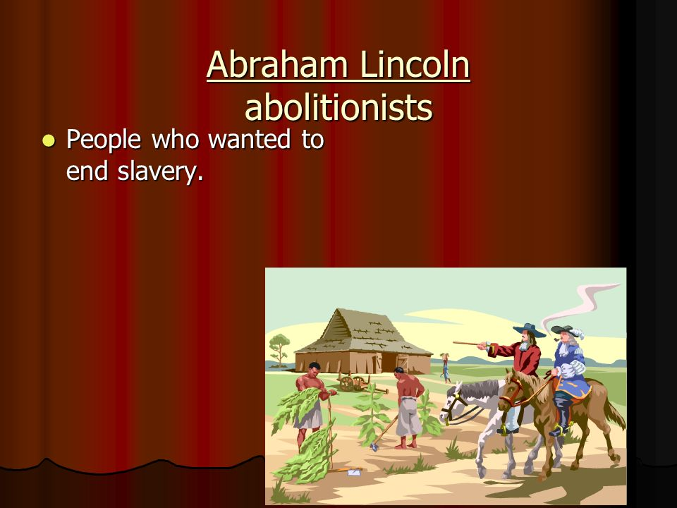 Abraham Lincoln abolitionists People who wanted to end slavery. People who wanted to end slavery.