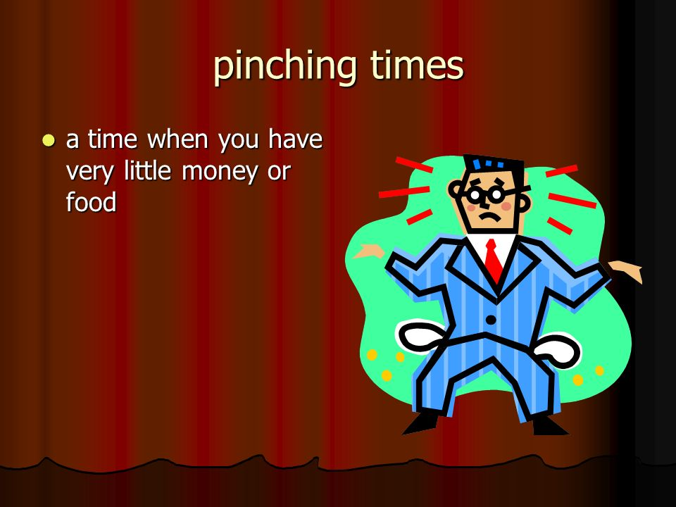 pinching times a time when you have very little money or food a time when you have very little money or food