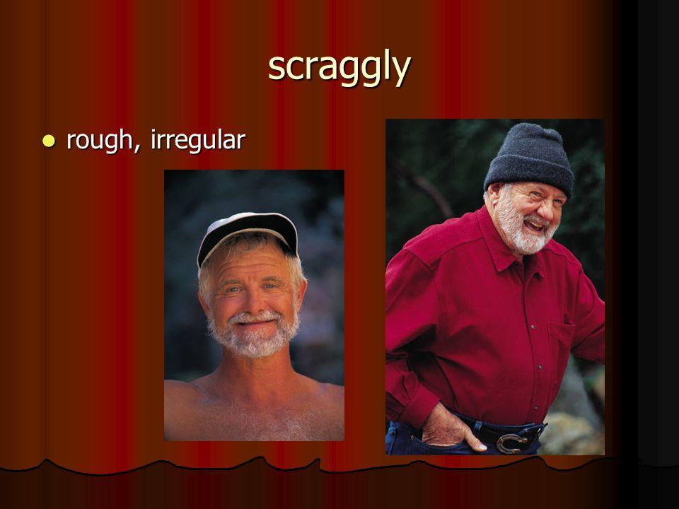 scraggly rough, irregular rough, irregular