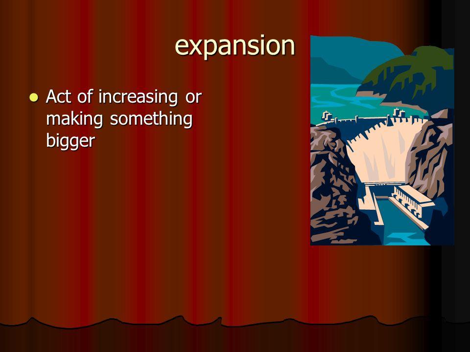 expansion Act of increasing or making something bigger Act of increasing or making something bigger