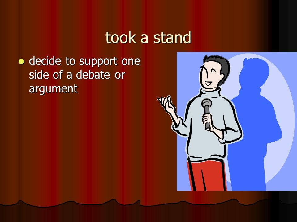 took a stand decide to support one side of a debate or argument decide to support one side of a debate or argument