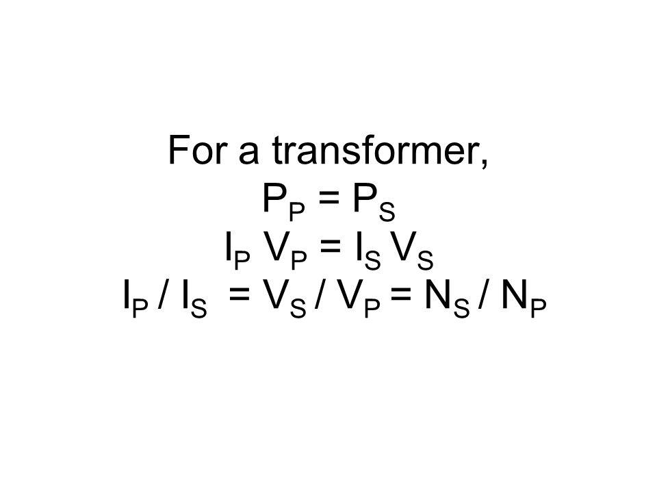 For a transformer, P P = P S I P V P = I S V S I P / I S = V S / V P = N S / N P
