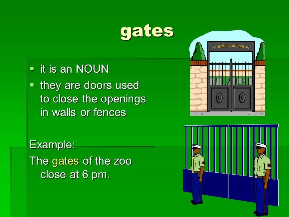 gates it is an NOUN it is an NOUN they are doors used to close the openings in walls or fences they are doors used to close the openings in walls or f
