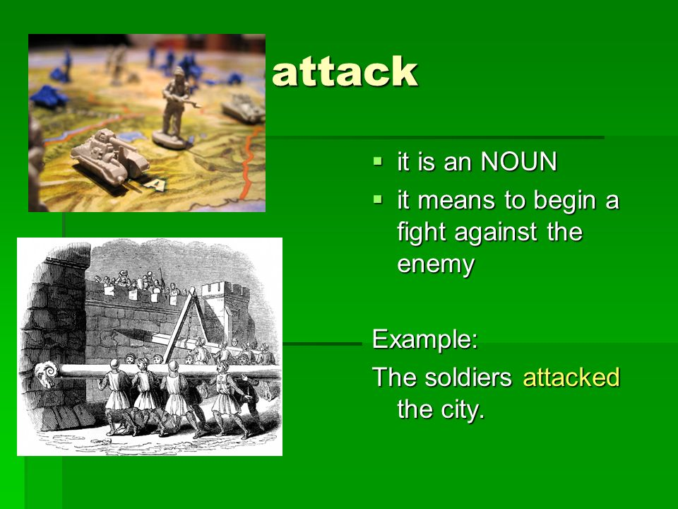 attack it is an NOUN it is an NOUN it means to begin a fight against the enemy it means to begin a fight against the enemyExample: The soldiers attack