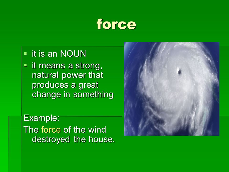 force it is an NOUN it is an NOUN it means a strong, natural power that produces a great change in something it means a strong, natural power that pro