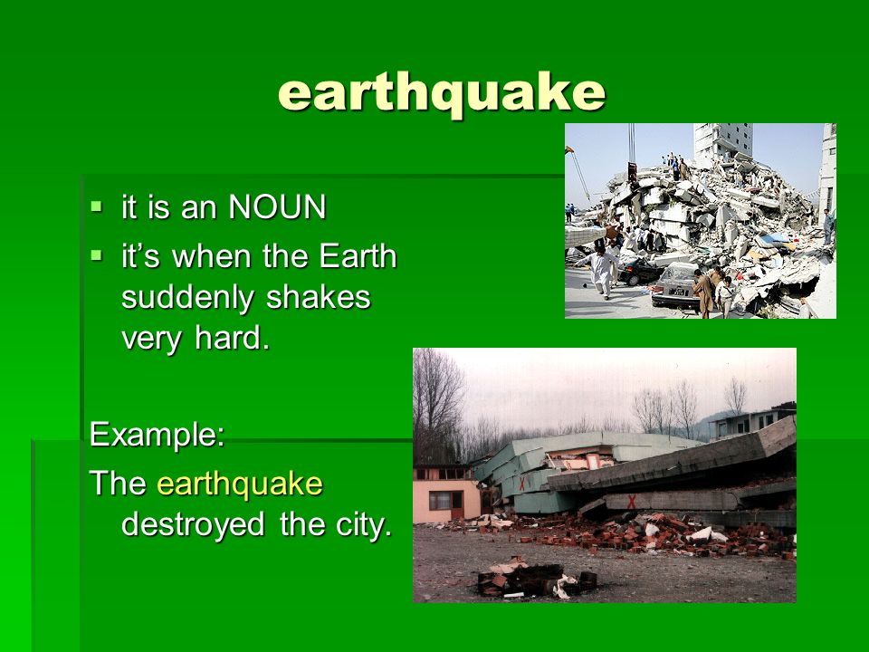 earthquake it is an NOUN it is an NOUN its when the Earth suddenly shakes very hard. its when the Earth suddenly shakes very hard.Example: The earthqu