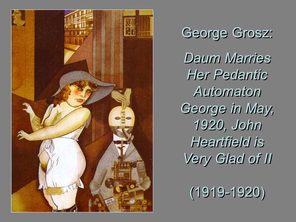 George Grosz: Daum Marries Her Pedantic Automaton George in May, 1920, John Heartfield is Very Glad of II (1919-1920) George Grosz: Daum Marries Her P