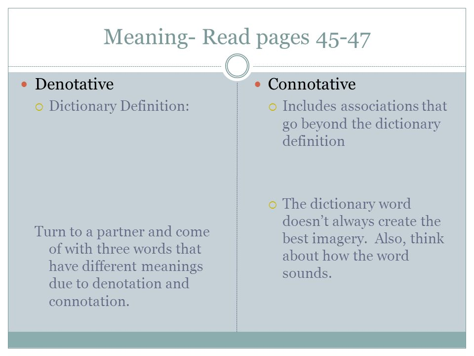 Meaning- Read pages 45-47 Denotative Dictionary Definition: Turn to a partner and come of with three words that have different meanings due to denotation and connotation.