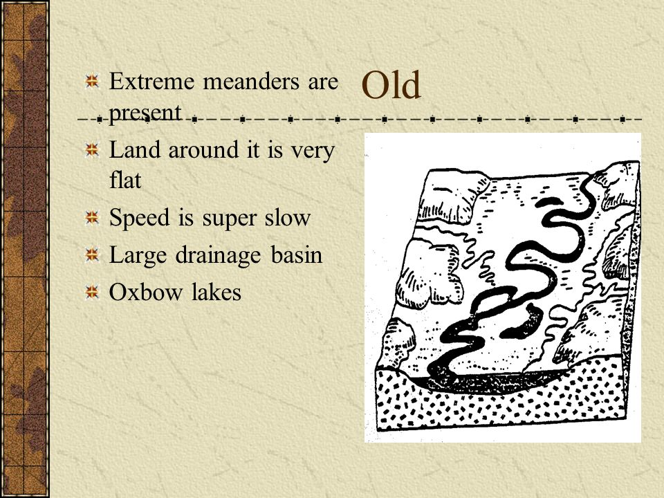 Old Extreme meanders are present Land around it is very flat Speed is super slow Large drainage basin Oxbow lakes