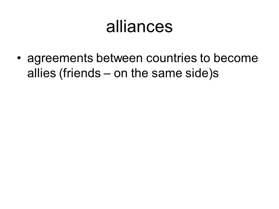 alliances agreements between countries to become allies (friends – on the same side)s