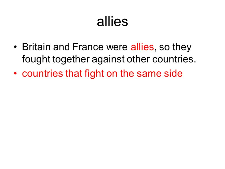 allies Britain and France were allies, so they fought together against other countries. countries that fight on the same side